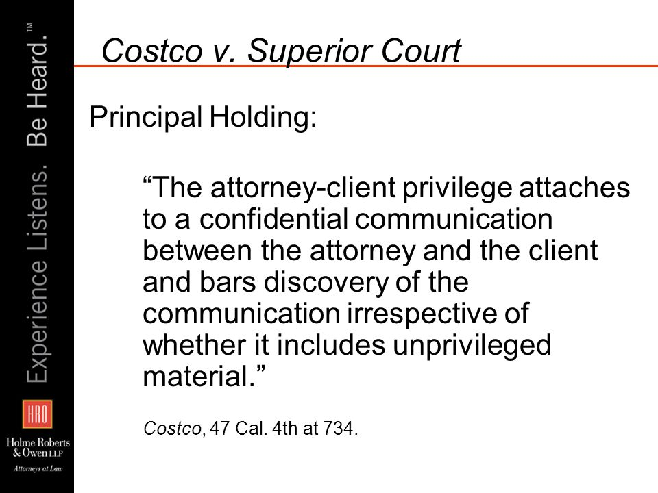 Costco v. Superior Court Principal Holding: The attorney-client privilege attaches to a confidential communication between the attorney and the client