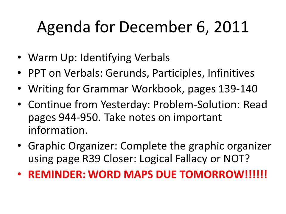 Agenda for December 6, 2011 Warm Up: Identifying Verbals PPT on Verbals: Gerunds, Participles, Infinitives Writing for Grammar Workbook, pages 139-140 Continue from Yesterday: Problem-Solution: Read pages 944-950.