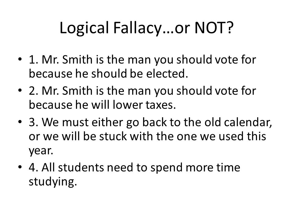Logical Fallacy…or NOT.1. Mr. Smith is the man you should vote for because he should be elected.