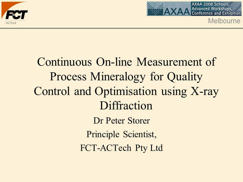 Melbourne Continuous On-line Measurement of Process Mineralogy for Quality Control and Optimisation using X-ray Diffraction Dr Peter Storer Principle Scientist, FCT-ACTech Pty Ltd