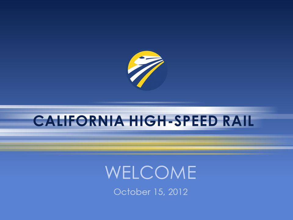 CALIFORNIA HIGH-SPEED RAIL WELCOME October 15, 2012