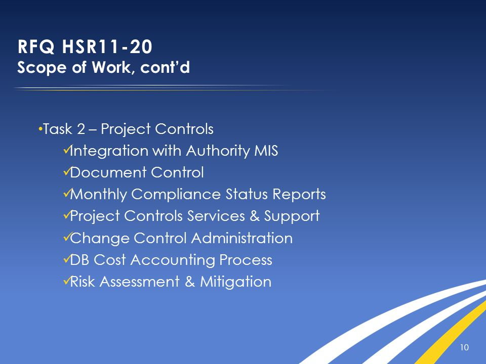 10 RFQ HSR11-20 Scope of Work, contd Task 2 – Project Controls Integration with Authority MIS Document Control Monthly Compliance Status Reports Proje