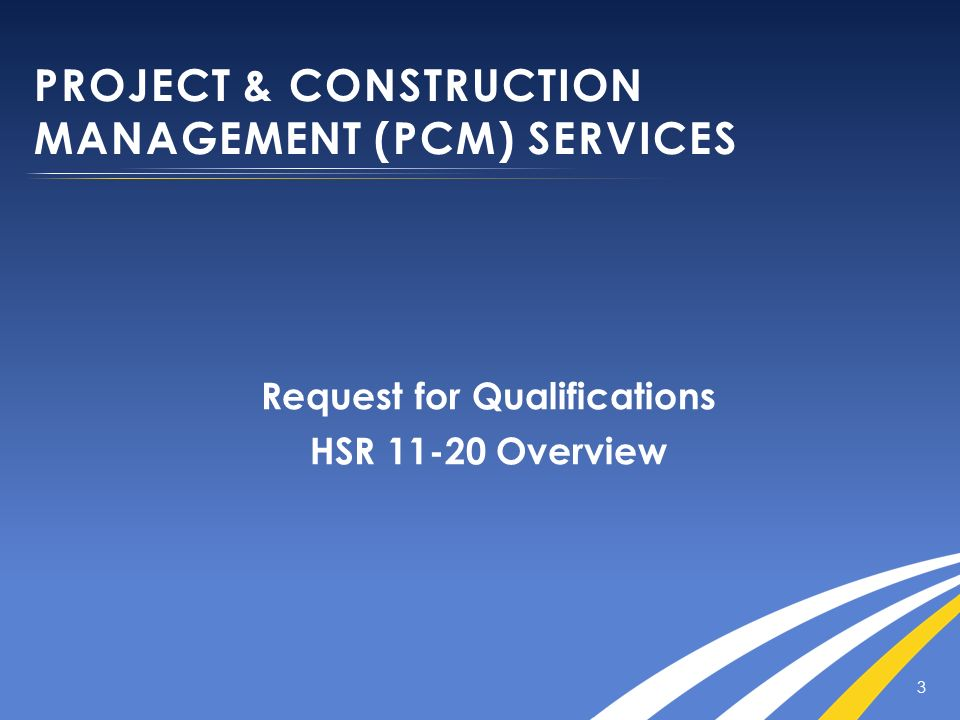 PROJECT & CONSTRUCTION MANAGEMENT (PCM) SERVICES Request for Qualifications HSR 11-20 Overview 3