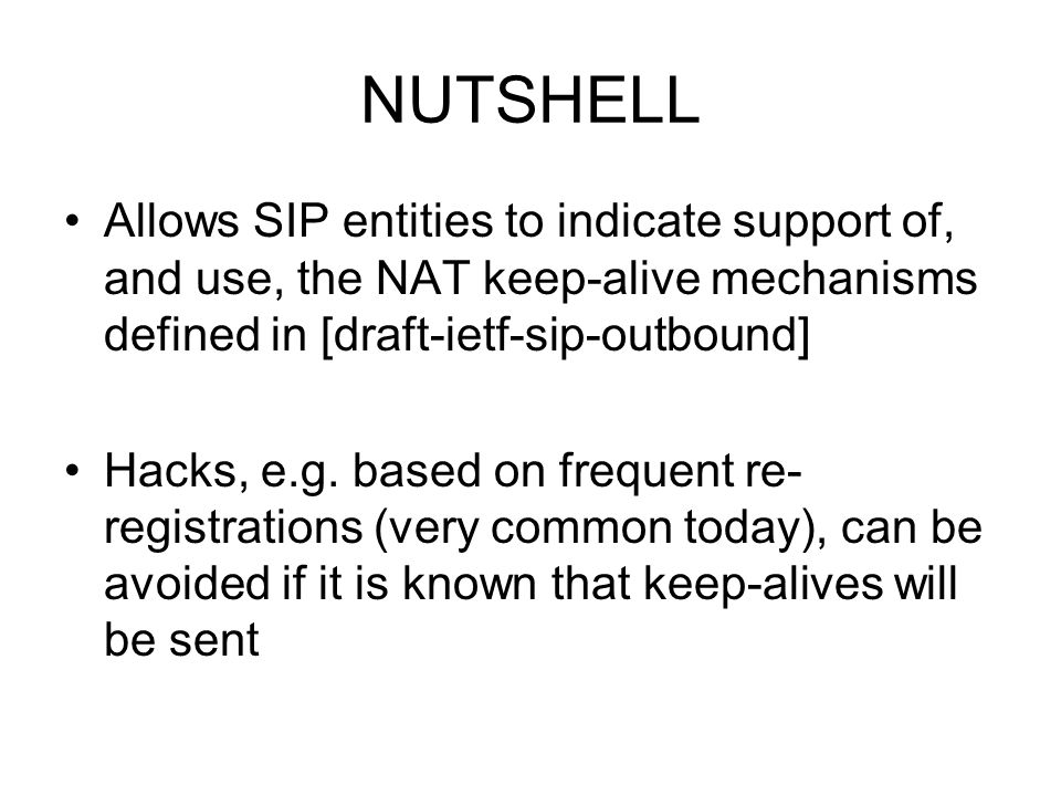 NUTSHELL Allows SIP entities to indicate support of, and use, the NAT keep-alive mechanisms defined in [draft-ietf-sip-outbound] Hacks, e.g. based on