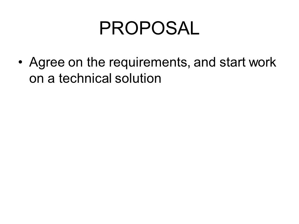 PROPOSAL Agree on the requirements, and start work on a technical solution