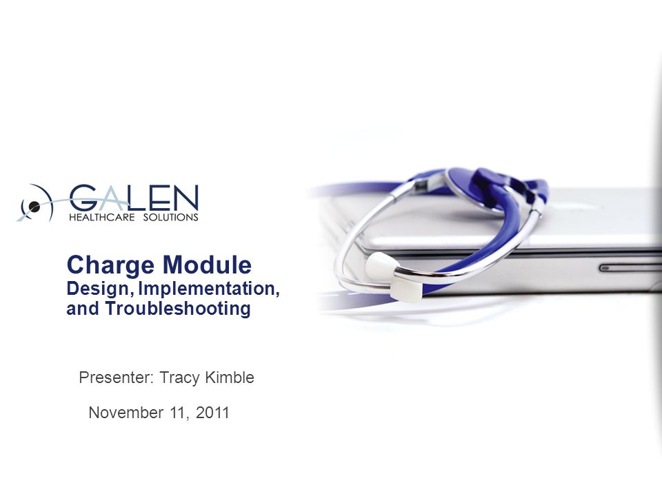 Charge Module Design, Implementation, and Troubleshooting November 11, 2011 Presenter: Tracy Kimble