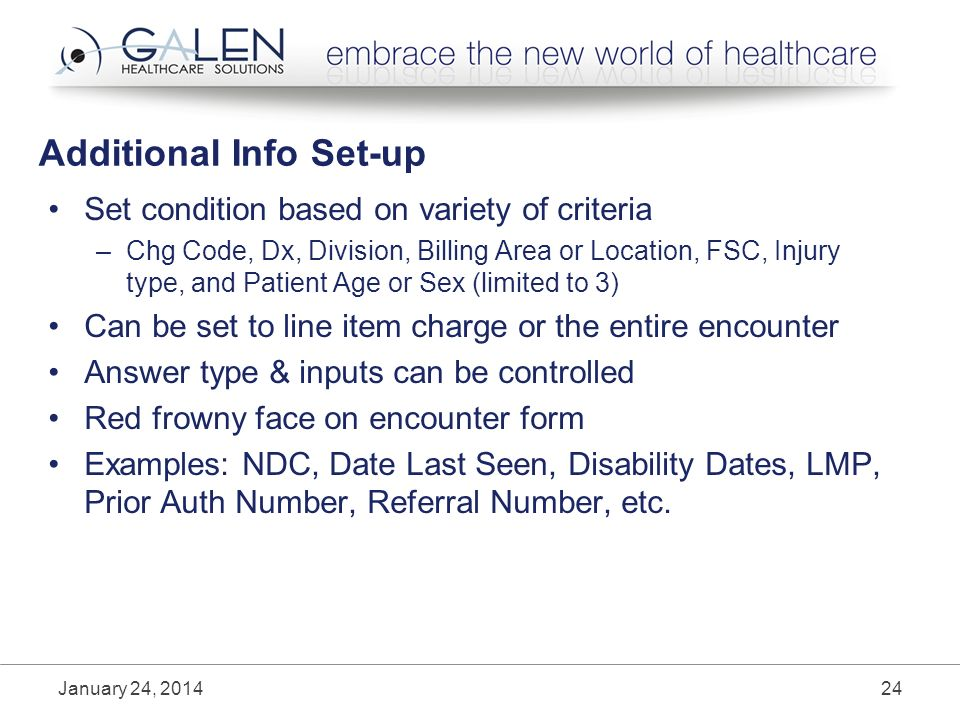 Additional Info Set-up Set condition based on variety of criteria –Chg Code, Dx, Division, Billing Area or Location, FSC, Injury type, and Patient Age or Sex (limited to 3) Can be set to line item charge or the entire encounter Answer type & inputs can be controlled Red frowny face on encounter form Examples: NDC, Date Last Seen, Disability Dates, LMP, Prior Auth Number, Referral Number, etc.