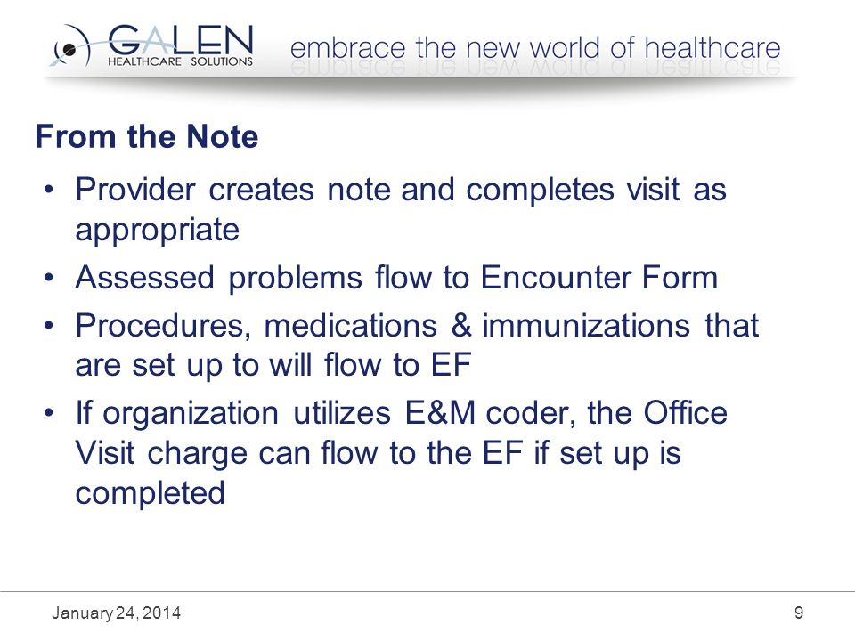 From the Note Provider creates note and completes visit as appropriate Assessed problems flow to Encounter Form Procedures, medications & immunizations that are set up to will flow to EF If organization utilizes E&M coder, the Office Visit charge can flow to the EF if set up is completed January 24, 20149