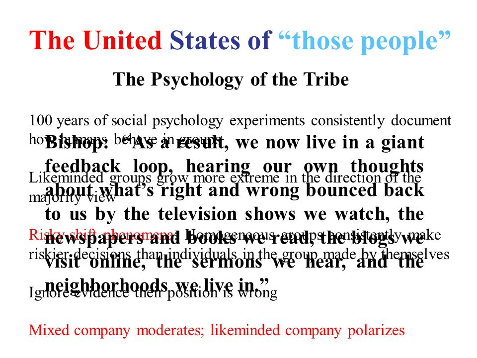 The United States of those people The Psychology of the Tribe 100 years of social psychology experiments consistently document how humans behave in groups Likeminded groups grow more extreme in the direction of the majority view Risky-shift phenomena: Homogeneous groups consistently make riskier decisions than individuals in the group made by themselves Ignore evidence their position is wrong Mixed company moderates; likeminded company polarizes Bishop: As a result, we now live in a giant feedback loop, hearing our own thoughts about whats right and wrong bounced back to us by the television shows we watch, the newspapers and books we read, the blogs we visit online, the sermons we hear, and the neighborhoods we live in.