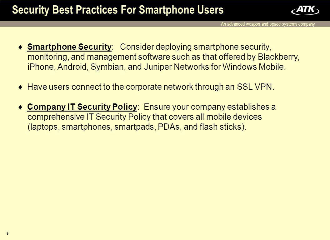 An advanced weapon and space systems company 9 Security Best Practices For Smartphone Users Smartphone Security: Consider deploying smartphone security, monitoring, and management software such as that offered by Blackberry, iPhone, Android, Symbian, and Juniper Networks for Windows Mobile.