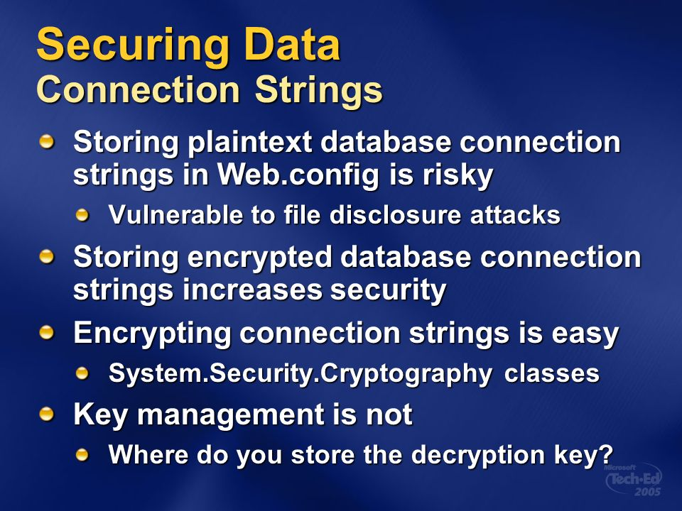 Securing Data Connection Strings Storing plaintext database connection strings in Web.config is risky Vulnerable to file disclosure attacks Storing encrypted database connection strings increases security Encrypting connection strings is easy System.Security.Cryptography classes Key management is not Where do you store the decryption key