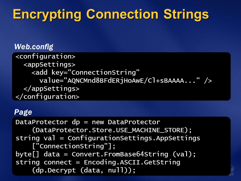 Encrypting Connection Strings <add key= ConnectionString value= AQNCMnd8BFdERjHoAwE/Cl+sBAAAA... /> DataProtector dp = new DataProtector (DataProtector.Store.USE_MACHINE_STORE); string val = ConfigurationSettings.AppSettings [ ConnectionString ]; byte[] data = Convert.FromBase64String (val); string connect = Encoding.ASCII.GetString (dp.Decrypt (data, null)); Page Web.config