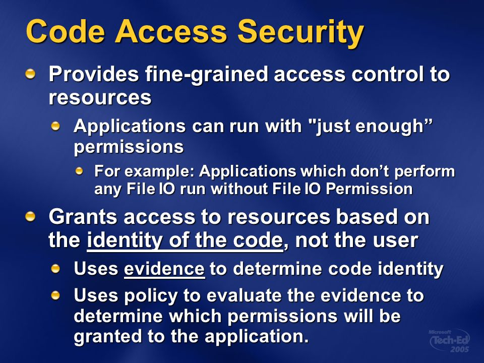 Code Access Security Provides fine-grained access control to resources Applications can run with just enough permissions For example: Applications which dont perform any File IO run without File IO Permission Grants access to resources based on the identity of the code, not the user Uses evidence to determine code identity Uses policy to evaluate the evidence to determine which permissions will be granted to the application.