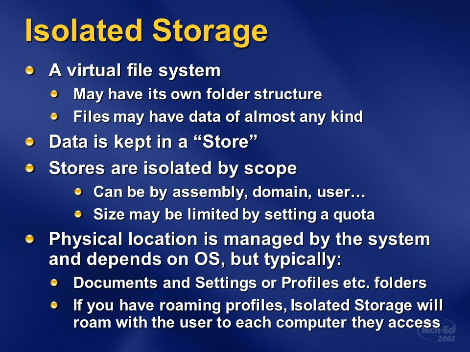 Isolated Storage A virtual file system May have its own folder structure Files may have data of almost any kind Data is kept in a Store Stores are isolated by scope Can be by assembly, domain, user… Size may be limited by setting a quota Physical location is managed by the system and depends on OS, but typically: Documents and Settings or Profiles etc.