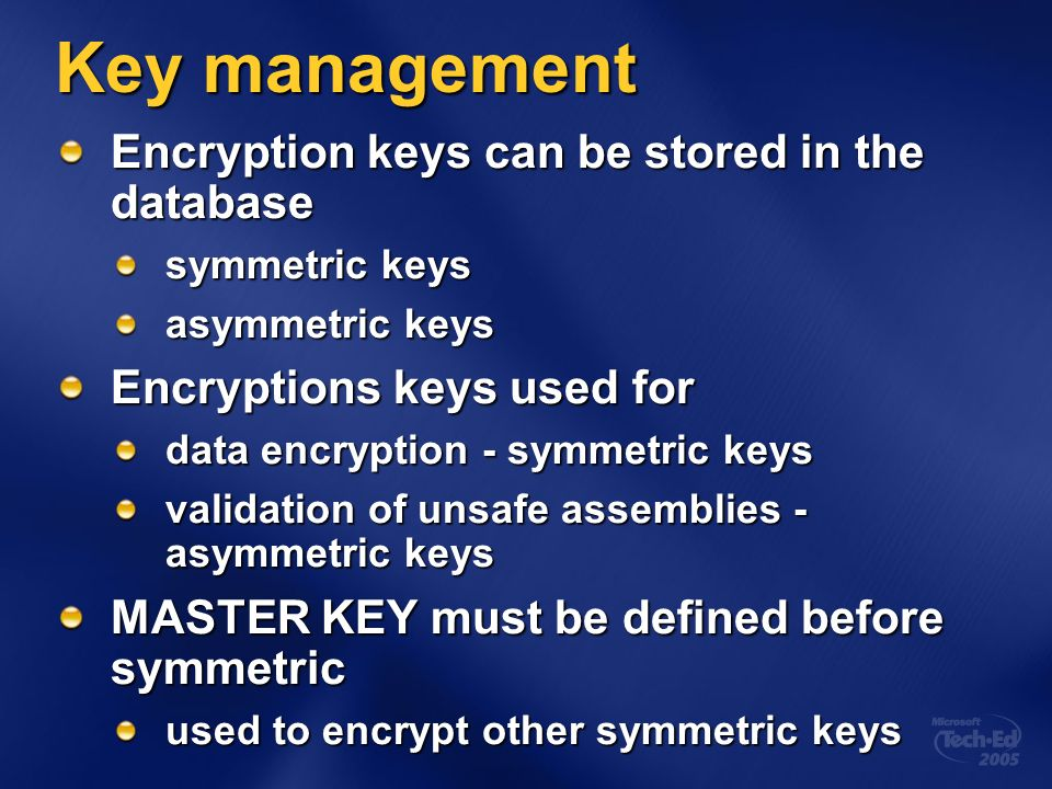 Key management Encryption keys can be stored in the database symmetric keys asymmetric keys Encryptions keys used for data encryption - symmetric keys validation of unsafe assemblies - asymmetric keys MASTER KEY must be defined before symmetric used to encrypt other symmetric keys