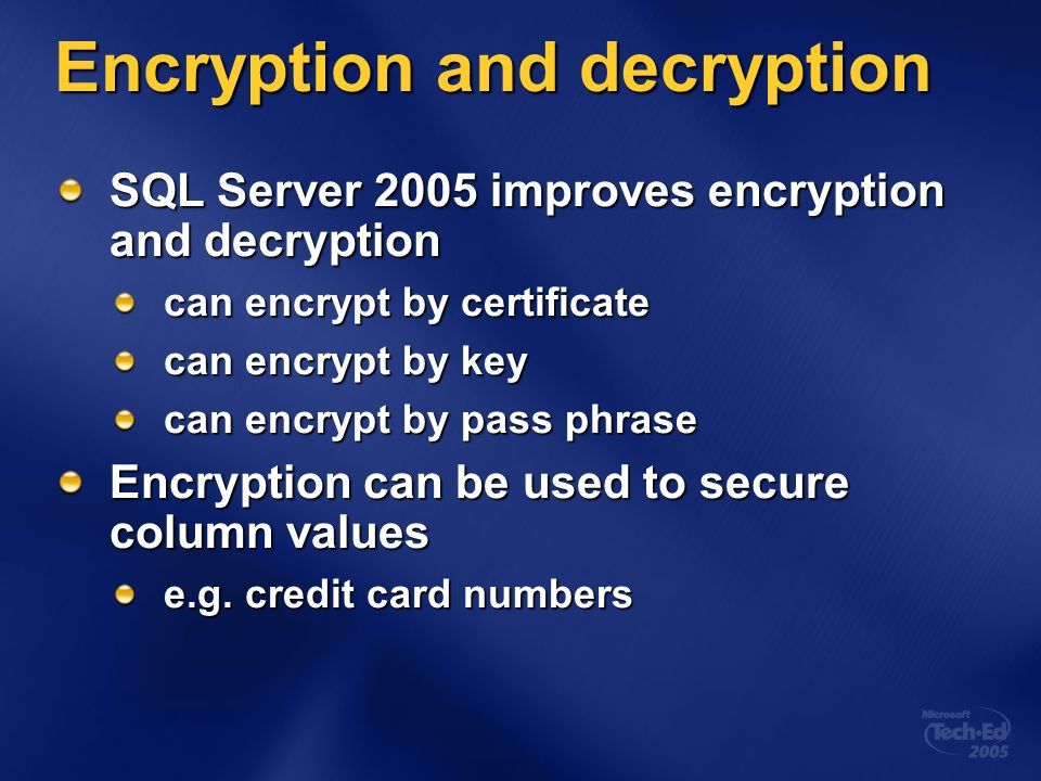 Encryption and decryption SQL Server 2005 improves encryption and decryption can encrypt by certificate can encrypt by key can encrypt by pass phrase Encryption can be used to secure column values e.g.