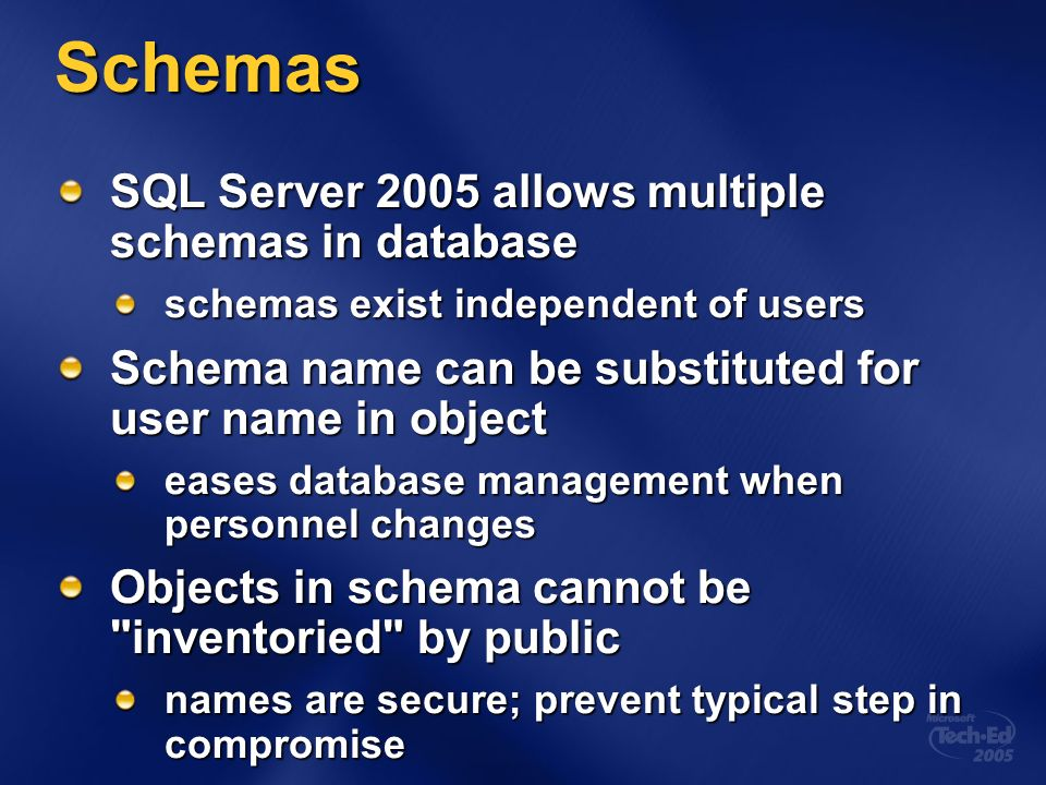 Schemas SQL Server 2005 allows multiple schemas in database schemas exist independent of users Schema name can be substituted for user name in object eases database management when personnel changes Objects in schema cannot be inventoried by public names are secure; prevent typical step in compromise