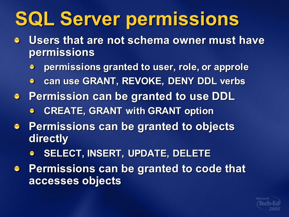 SQL Server permissions Users that are not schema owner must have permissions permissions granted to user, role, or approle can use GRANT, REVOKE, DENY DDL verbs Permission can be granted to use DDL CREATE, GRANT with GRANT option Permissions can be granted to objects directly SELECT, INSERT, UPDATE, DELETE Permissions can be granted to code that accesses objects