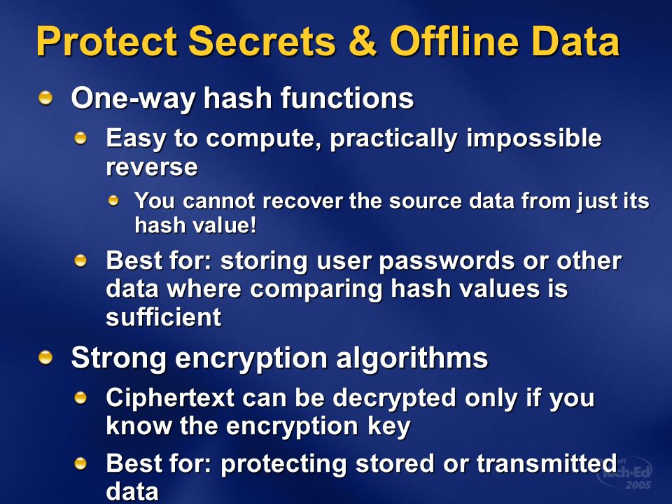 Protect Secrets & Offline Data One-way hash functions Easy to compute, practically impossible reverse You cannot recover the source data from just its hash value.