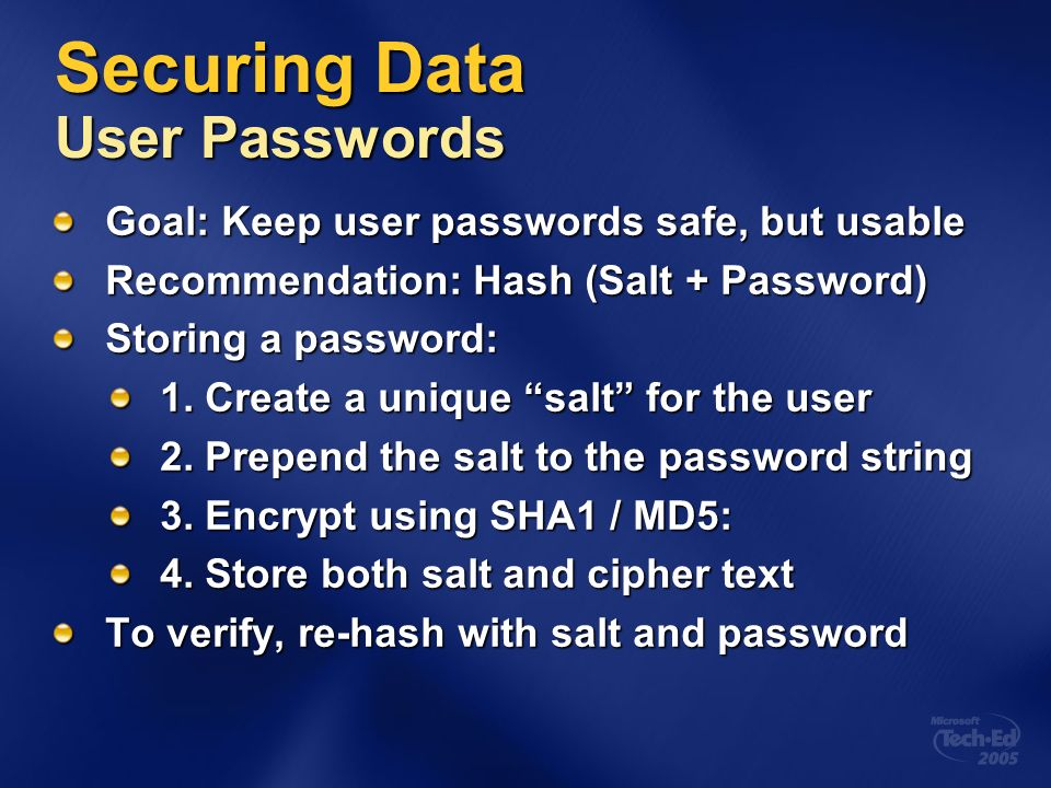 Securing Data User Passwords Goal: Keep user passwords safe, but usable Recommendation: Hash (Salt + Password) Storing a password: 1.