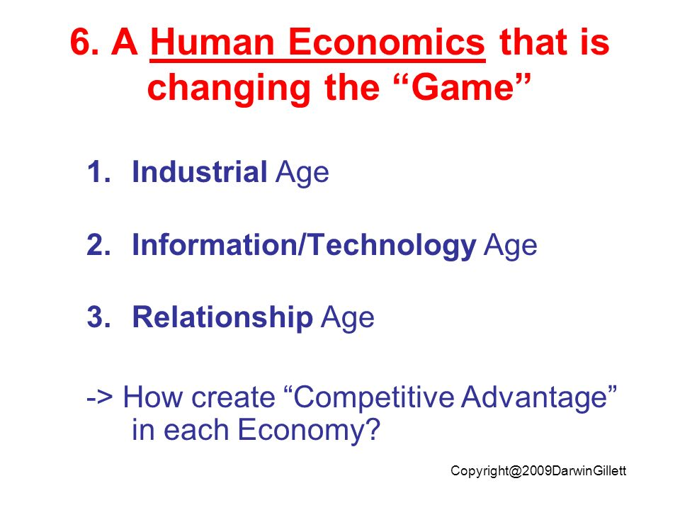 Copyright@2009DarwinGillett 6. A Human Economics that is changing the Game 1.Industrial Age 2.Information/Technology Age 3.Relationship Age -> How cre