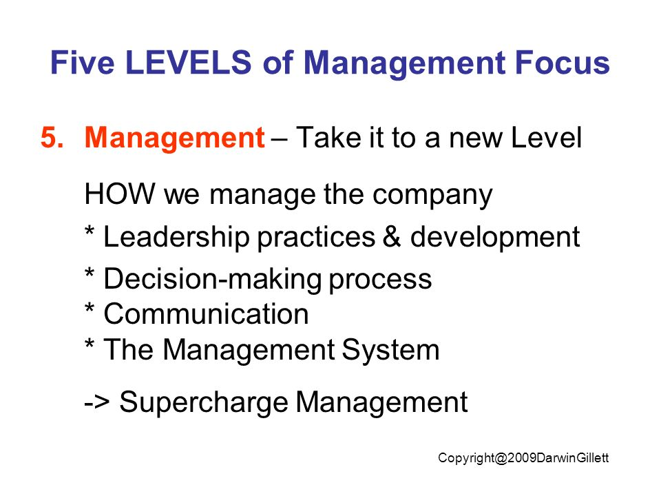 Five LEVELS of Management Focus 5.Management – Take it to a new Level HOW we manage the company * Leadership practices & development * Decision-making process * Communication * The Management System -> Supercharge Management