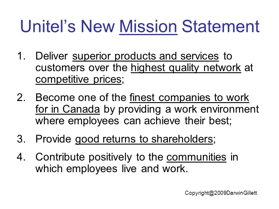 Unitels New Mission Statement 1.Deliver superior products and services to customers over the highest quality network at competitive prices; 2.Become one of the finest companies to work for in Canada by providing a work environment where employees can achieve their best; 3.Provide good returns to shareholders; 4.Contribute positively to the communities in which employees live and work.