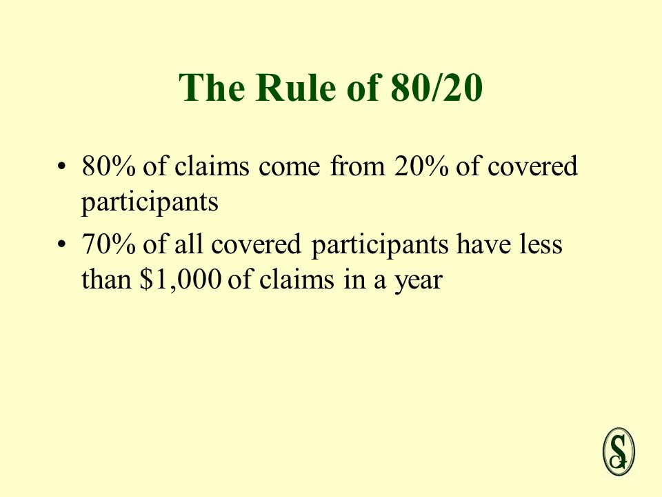 The Rule of 80/20 80% of claims come from 20% of covered participants 70% of all covered participants have less than $1,000 of claims in a year