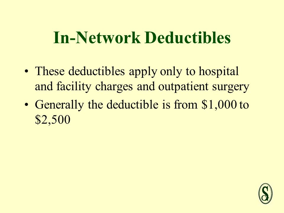In-Network Deductibles These deductibles apply only to hospital and facility charges and outpatient surgery Generally the deductible is from $1,000 to $2,500
