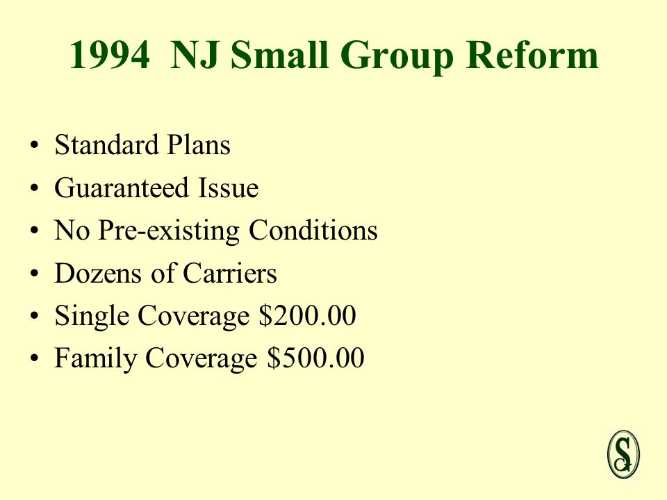 1994 NJ Small Group Reform Standard Plans Guaranteed Issue No Pre-existing Conditions Dozens of Carriers Single Coverage $ Family Coverage $500.00