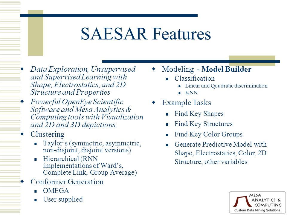 SAESAR Features Data Exploration, Unsupervised and Supervised Learning with Shape, Electrostatics, and 2D Structure and Properties Powerful OpenEye Scientific Software and Mesa Analytics & Computing tools with Visualization and 2D and 3D depictions.