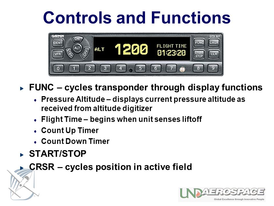 Controls and Functions FUNC – cycles transponder through display functions Pressure Altitude – displays current pressure altitude as received from altitude digitizer Flight Time – begins when unit senses liftoff Count Up Timer Count Down Timer START/STOP CRSR – cycles position in active field