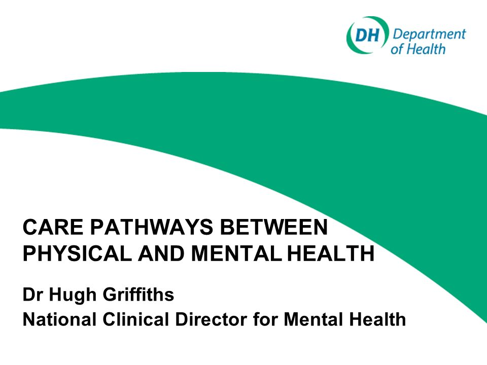 CARE PATHWAYS BETWEEN PHYSICAL AND MENTAL HEALTH Dr Hugh Griffiths National Clinical Director for Mental Health