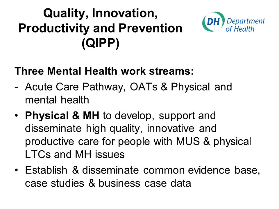 Quality, Innovation, Productivity and Prevention (QIPP) Three Mental Health work streams: -Acute Care Pathway, OATs & Physical and mental health Physical & MH to develop, support and disseminate high quality, innovative and productive care for people with MUS & physical LTCs and MH issues Establish & disseminate common evidence base, case studies & business case data