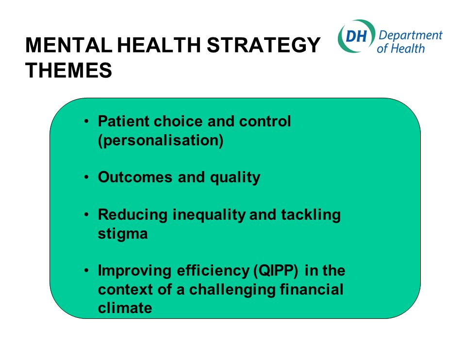 MENTAL HEALTH STRATEGY THEMES Patient choice and control (personalisation) Outcomes and quality Reducing inequality and tackling stigma Improving efficiency (QIPP) in the context of a challenging financial climate