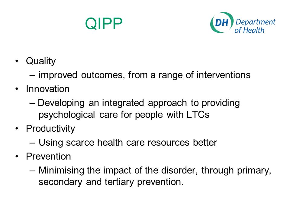 QIPP Quality –improved outcomes, from a range of interventions Innovation – Developing an integrated approach to providing psychological care for people with LTCs Productivity –Using scarce health care resources better Prevention –Minimising the impact of the disorder, through primary, secondary and tertiary prevention.