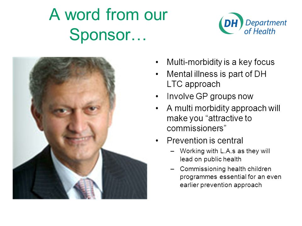 A word from our Sponsor… Multi-morbidity is a key focus Mental illness is part of DH LTC approach Involve GP groups now A multi morbidity approach will make you attractive to commissioners Prevention is central –Working with L.A.s as they will lead on public health –Commissioning health children programmes essential for an even earlier prevention approach
