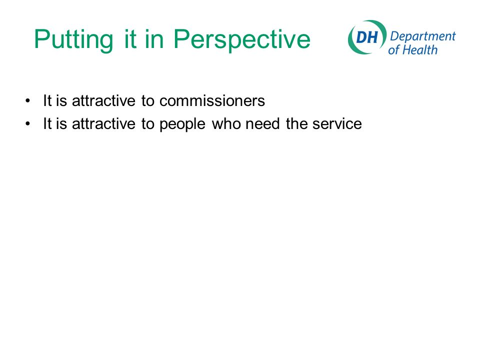 Putting it in Perspective It is attractive to commissioners It is attractive to people who need the service