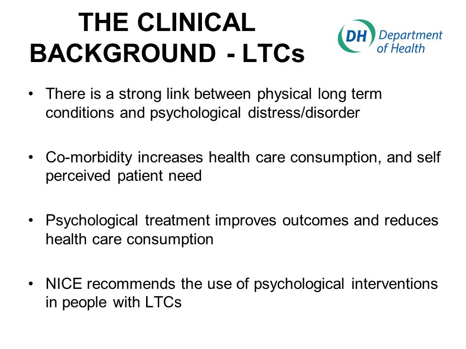 THE CLINICAL BACKGROUND - LTCs There is a strong link between physical long term conditions and psychological distress/disorder Co-morbidity increases health care consumption, and self perceived patient need Psychological treatment improves outcomes and reduces health care consumption NICE recommends the use of psychological interventions in people with LTCs