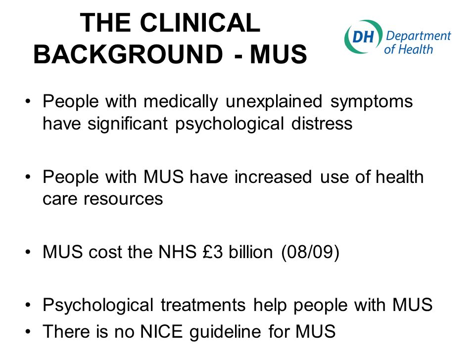 THE CLINICAL BACKGROUND - MUS People with medically unexplained symptoms have significant psychological distress People with MUS have increased use of health care resources MUS cost the NHS £3 billion (08/09) Psychological treatments help people with MUS There is no NICE guideline for MUS
