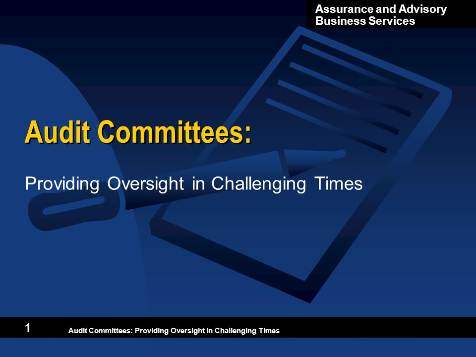 Audit Committees: Providing Oversight in Challenging Times Assurance and Advisory Business Services Audit Committees: Providing Oversight in Challengi