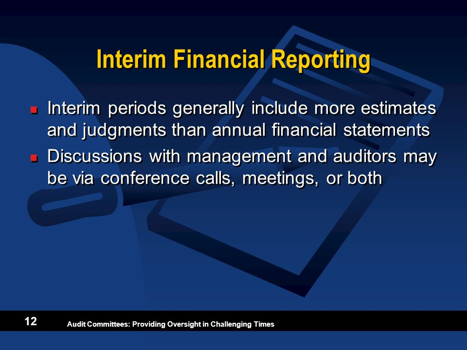 Audit Committees: Providing Oversight in Challenging Times 12 Interim Financial Reporting Interim periods generally include more estimates and judgmen