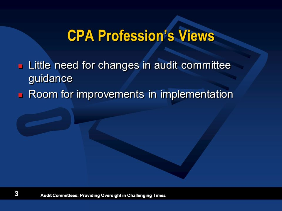 Audit Committees: Providing Oversight in Challenging Times 3 CPA Professions Views Little need for changes in audit committee guidance Room for improv