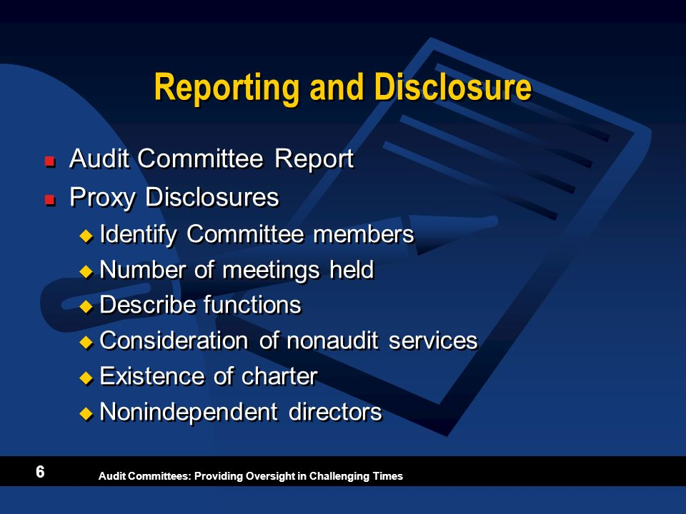 Audit Committees: Providing Oversight in Challenging Times 6 Reporting and Disclosure Audit Committee Report Proxy Disclosures Identify Committee memb