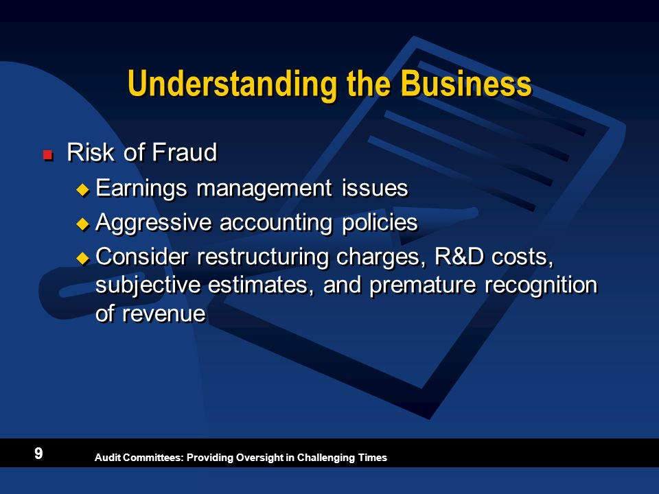 Audit Committees: Providing Oversight in Challenging Times 9 Understanding the Business Risk of Fraud Earnings management issues Aggressive accounting