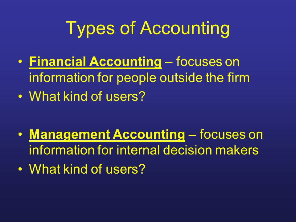 Types of Accounting Financial Accounting – focuses on information for people outside the firm What kind of users? Management Accounting – focuses on i