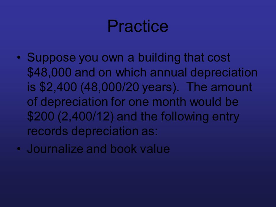 Practice Suppose you own a building that cost $48,000 and on which annual depreciation is $2,400 (48,000/20 years). The amount of depreciation for one
