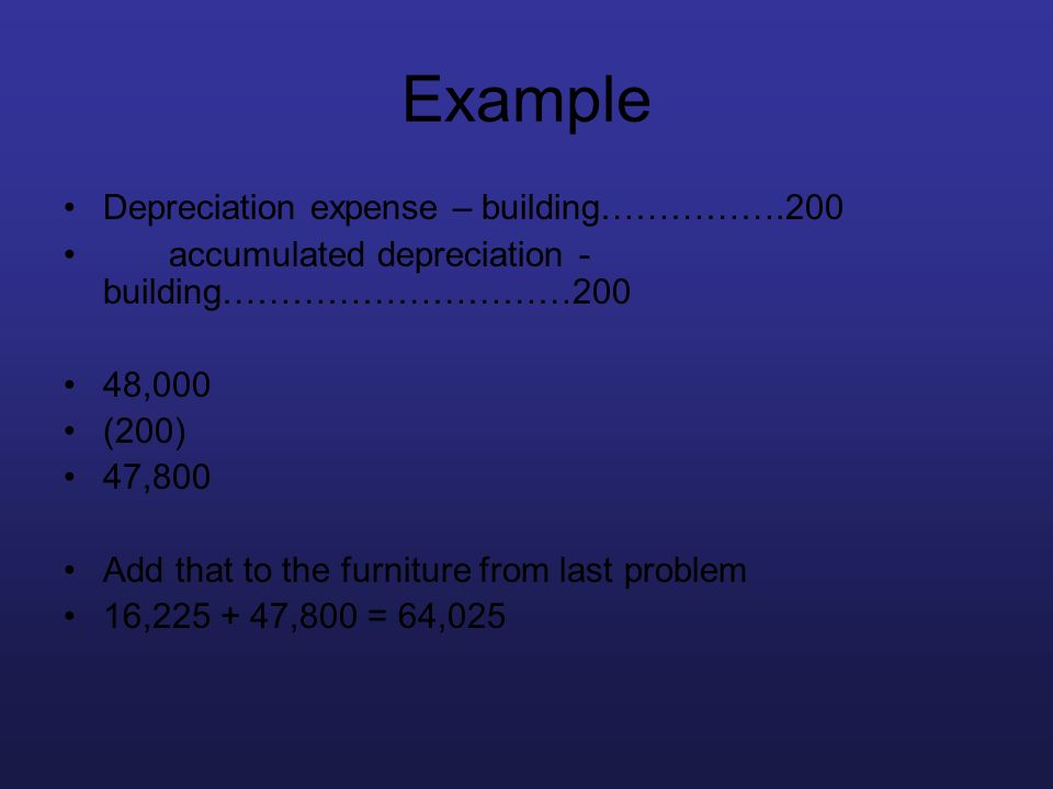 Example Depreciation expense – building…………….200 accumulated depreciation - building…………………………200 48,000 (200) 47,800 Add that to the furniture from l