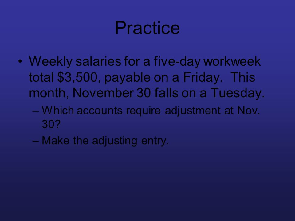 Practice Weekly salaries for a five-day workweek total $3,500, payable on a Friday. This month, November 30 falls on a Tuesday. –Which accounts requir