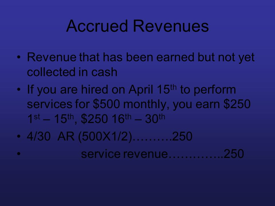 Accrued Revenues Revenue that has been earned but not yet collected in cash If you are hired on April 15 th to perform services for $500 monthly, you